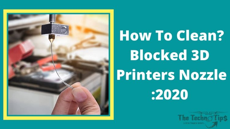 Blocked 3D Printers Nozzle | How To Clean? Full Guide